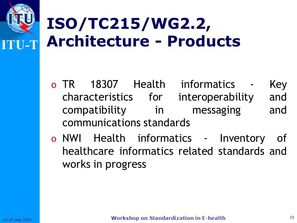 ITU-T 20 23-25 May 2003 Workshop on Standardization in E-health ISO/TC215/WG2.2, Architecture - Products o TR 18307 Health informatics - Key characteristics for interoperability and compatibility in messaging and communications standards o NWI Health informatics - Inventory of healthcare informatics related standards and works in progress