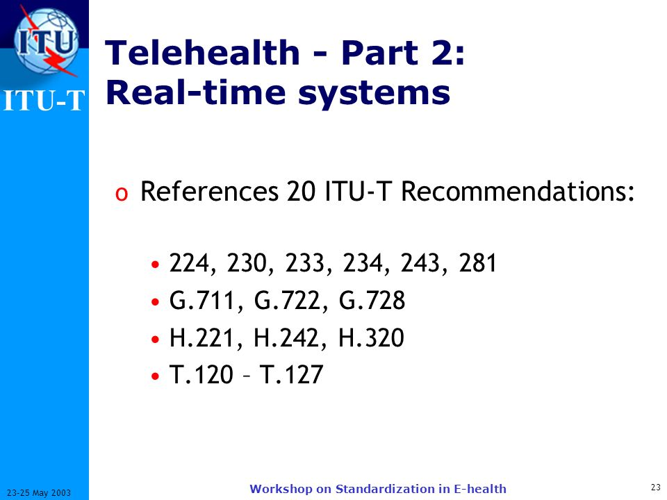 ITU-T 23 23-25 May 2003 Workshop on Standardization in E-health Telehealth - Part 2: Real-time systems o References 20 ITU-T Recommendations: 224, 230, 233, 234, 243, 281 G.711, G.722, G.728 H.221, H.242, H.320 T.120 – T.127