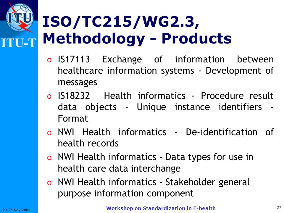 ITU-T 27 23-25 May 2003 Workshop on Standardization in E-health ISO/TC215/WG2.3, Methodology - Products o IS17113 Exchange of information between healthcare information systems - Development of messages o IS18232Health informatics - Procedure result data objects - Unique instance identifiers - Format o NWI Health informatics - De-identification of health records o NWI Health informatics - Data types for use in health care data interchange o NWI Health informatics - Stakeholder general purpose information component