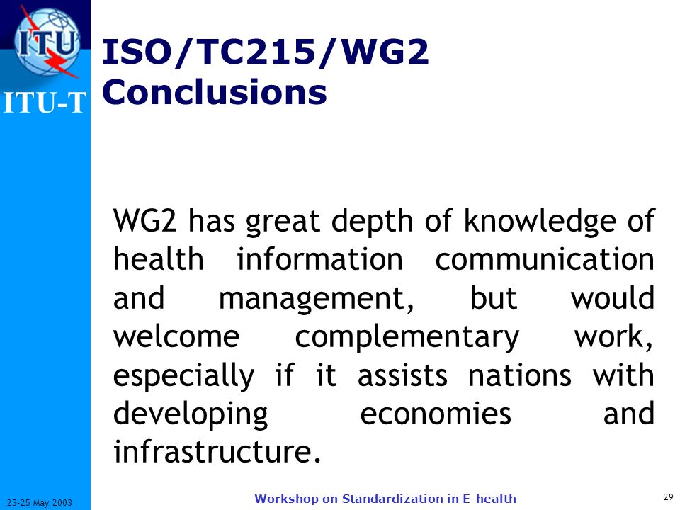 ITU-T 29 23-25 May 2003 Workshop on Standardization in E-health ISO/TC215/WG2 Conclusions WG2 has great depth of knowledge of health information communication and management, but would welcome complementary work, especially if it assists nations with developing economies and infrastructure.