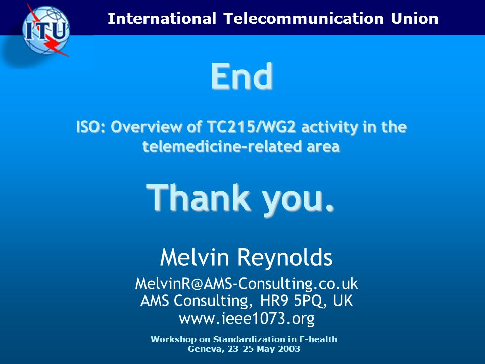 International Telecommunication Union Workshop on Standardization in E-health Geneva, 23-25 May 2003 End ISO: Overview of TC215/WG2 activity in the telemedicine-related area Thank you.