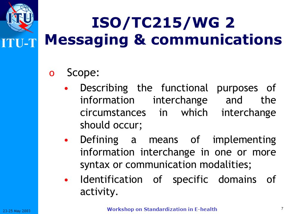ITU-T 7 23-25 May 2003 Workshop on Standardization in E-health ISO/TC215/WG 2 Messaging & communications o Scope: Describing the functional purposes of information interchange and the circumstances in which interchange should occur; Defining a means of implementing information interchange in one or more syntax or communication modalities; Identification of specific domains of activity.