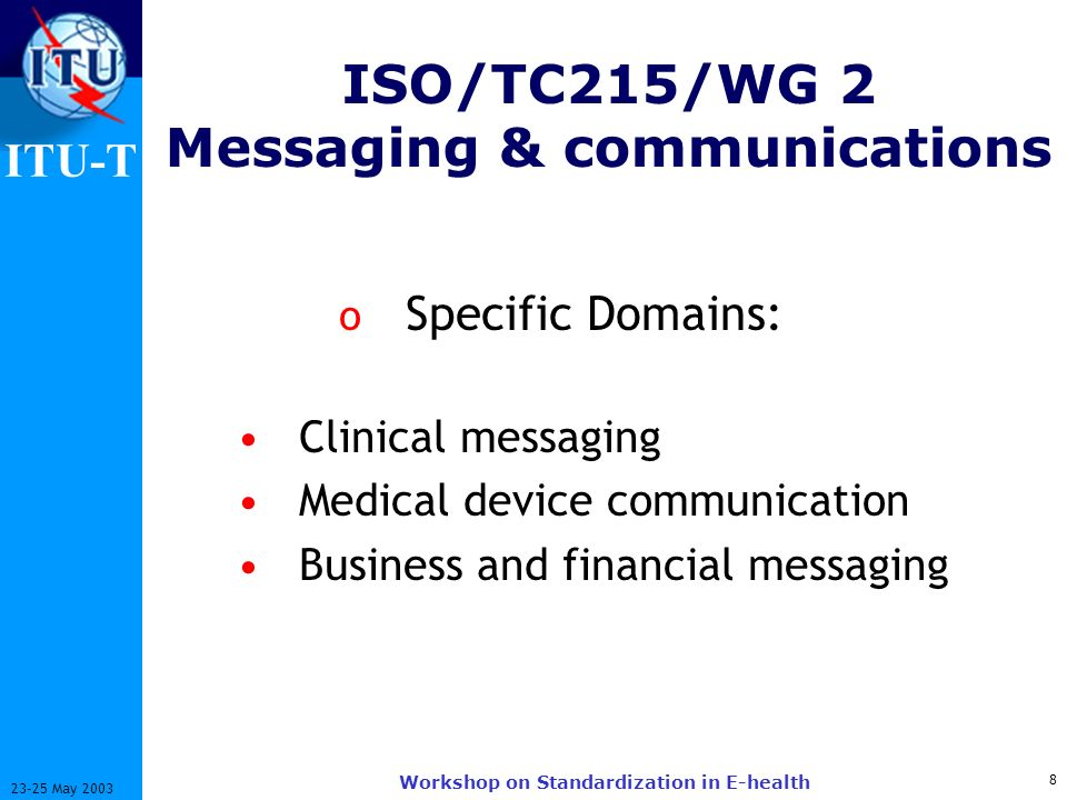 ITU-T 8 23-25 May 2003 Workshop on Standardization in E-health ISO/TC215/WG 2 Messaging & communications o Specific Domains: Clinical messaging Medical device communication Business and financial messaging