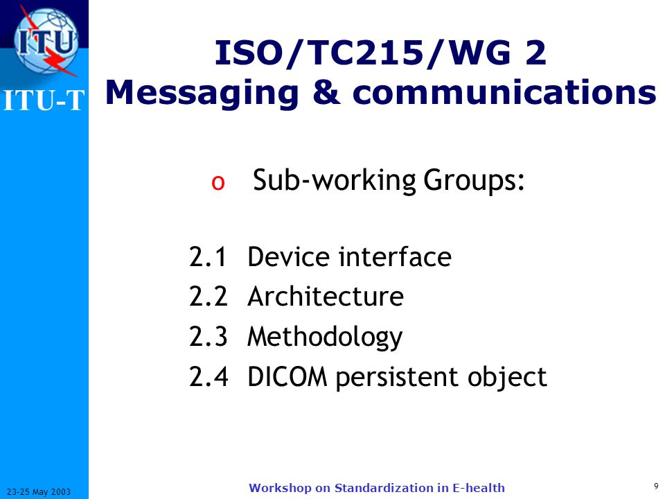 ITU-T 9 23-25 May 2003 Workshop on Standardization in E-health o Sub-working Groups: 2.1 Device interface 2.2 Architecture 2.3 Methodology 2.4 DICOM persistent object ISO/TC215/WG 2 Messaging & communications