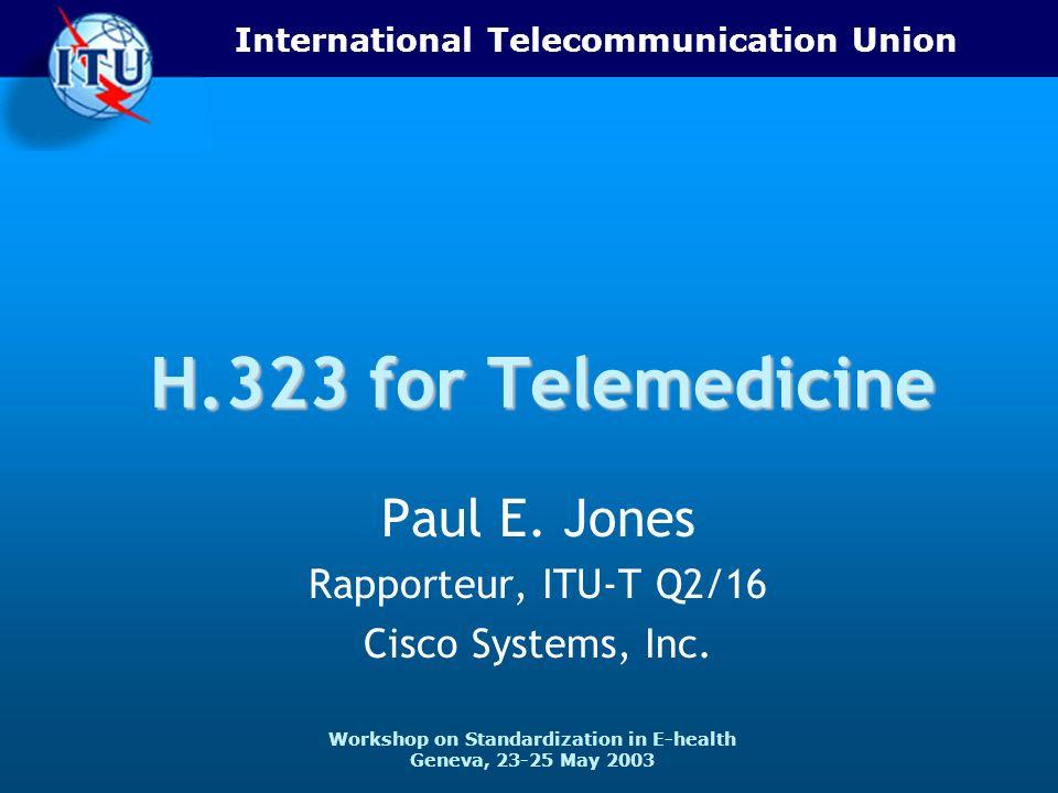 International Telecommunication Union Workshop on Standardization in E-health Geneva, 23-25 May 2003 H.323 for Telemedicine Paul E. Jones Rapporteur,