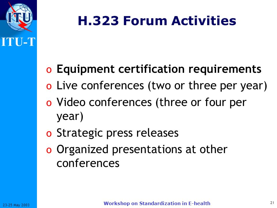 ITU-T 21 23-25 May 2003 Workshop on Standardization in E-health H.323 Forum Activities o Equipment certification requirements o Live conferences (two or three per year) o Video conferences (three or four per year) o Strategic press releases o Organized presentations at other conferences