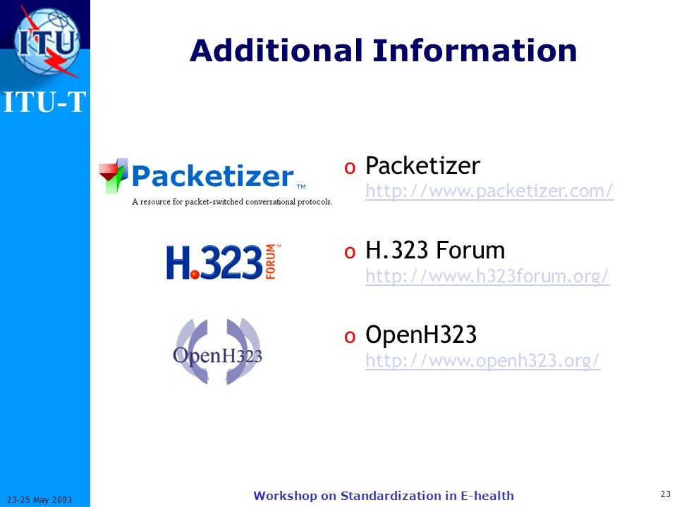 ITU-T 23 23-25 May 2003 Workshop on Standardization in E-health Additional Information o Packetizer http://www.packetizer.com/ http://www.packetizer.com/ o H.323 Forum http://www.h323forum.org/ http://www.h323forum.org/ o OpenH323 http://www.openh323.org/ http://www.openh323.org/