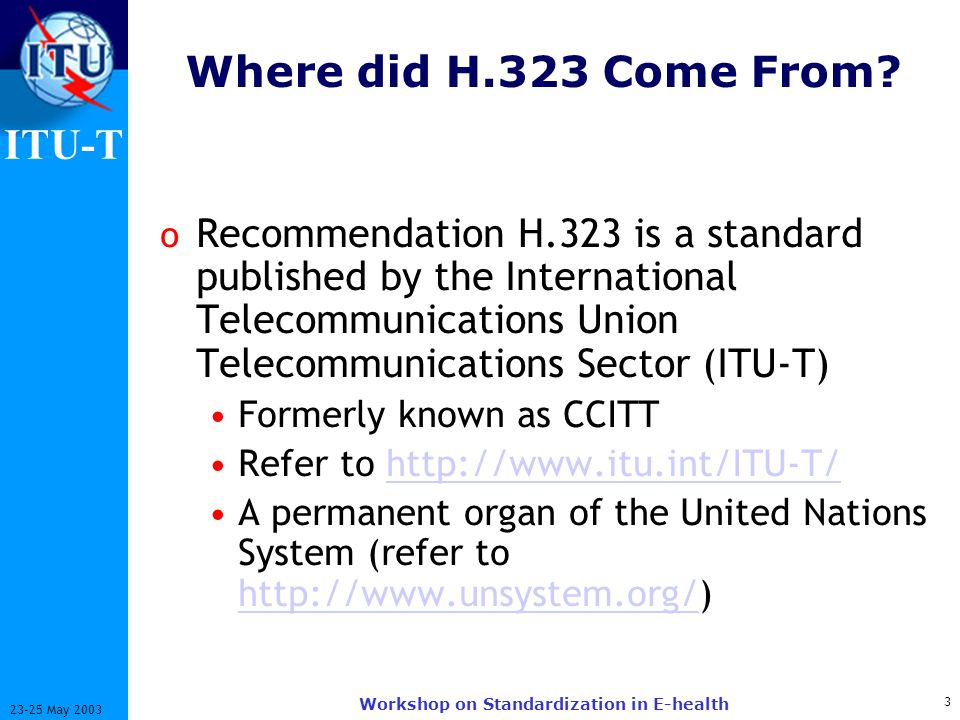 ITU-T 14 23-25 May 2003 Workshop on Standardization in E-health Ongoing Work o LDAP schema specifications o Definition of usage of the H.323 URL, allowing the use of DNS and ENUM with H.323 o Enhanced third-party call control o Quality of Service o Scalability and robustness enhancements o Short message service