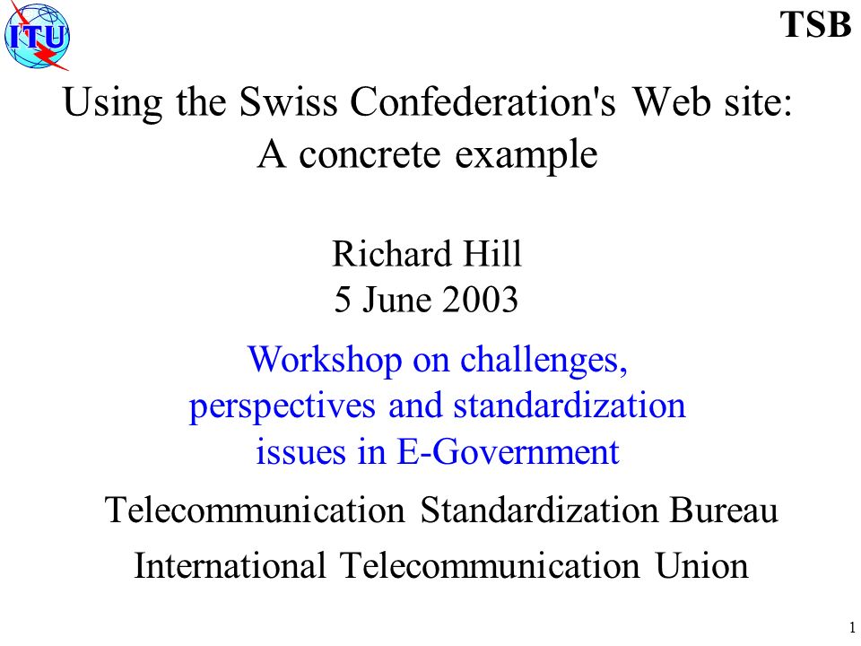 1 TSB Using the Swiss Confederation s Web site: A concrete example Richard Hill 5 June 2003 Telecommunication Standardization Bureau International Telecommunication Union Workshop on challenges, perspectives and standardization issues in E-Government