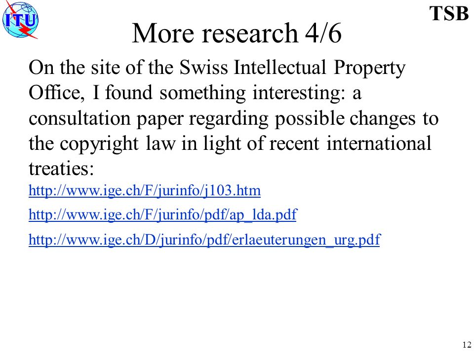 12 TSB More research 4/6 On the site of the Swiss Intellectual Property Office, I found something interesting: a consultation paper regarding possible changes to the copyright law in light of recent international treaties: