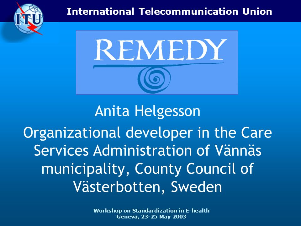 International Telecommunication Union Workshop on Standardization in E-health Geneva, May 2003 Anita Helgesson Organizational developer in the Care Services Administration of Vännäs municipality, County Council of Västerbotten, Sweden