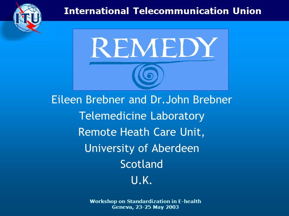 International Telecommunication Union Workshop on Standardization in E-health Geneva, 23-25 May 2003 Eileen Brebner and Dr.John Brebner Telemedicine Laboratory Remote Heath Care Unit, University of Aberdeen Scotland U.K.