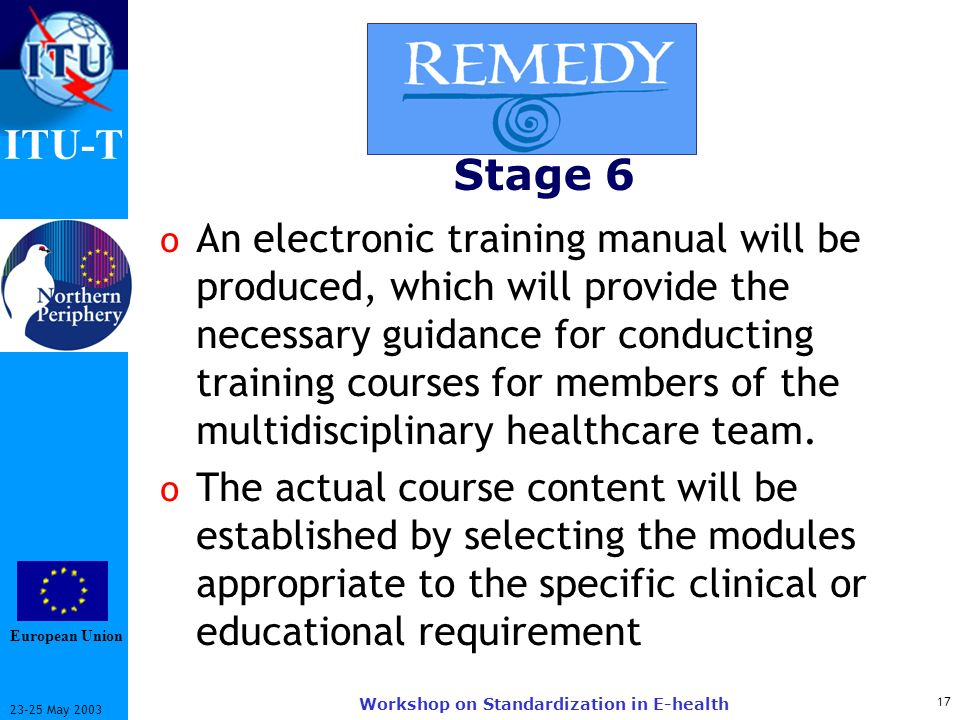ITU-T May 2003 Workshop on Standardization in E-health Stage 6 o An electronic training manual will be produced, which will provide the necessary guidance for conducting training courses for members of the multidisciplinary healthcare team.