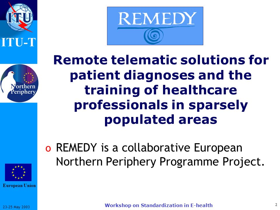 ITU-T May 2003 Workshop on Standardization in E-health Remote telematic solutions for patient diagnoses and the training of healthcare professionals in sparsely populated areas o REMEDY is a collaborative European Northern Periphery Programme Project.