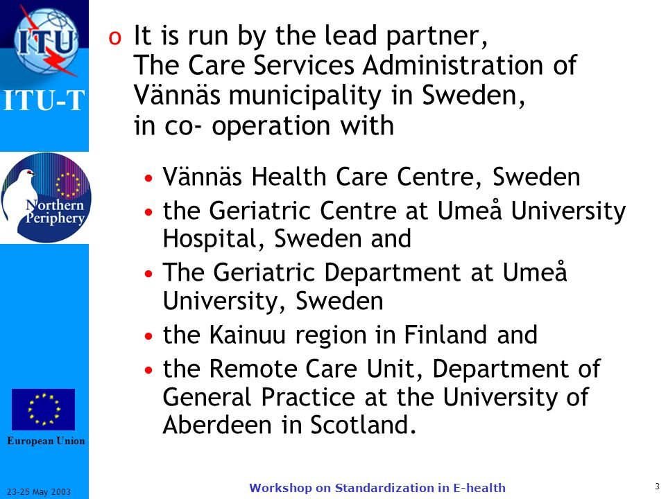ITU-T May 2003 Workshop on Standardization in E-health o It is run by the lead partner, The Care Services Administration of Vännäs municipality in Sweden, in co- operation with Vännäs Health Care Centre, Sweden the Geriatric Centre at Umeå University Hospital, Sweden and The Geriatric Department at Umeå University, Sweden the Kainuu region in Finland and the Remote Care Unit, Department of General Practice at the University of Aberdeen in Scotland.