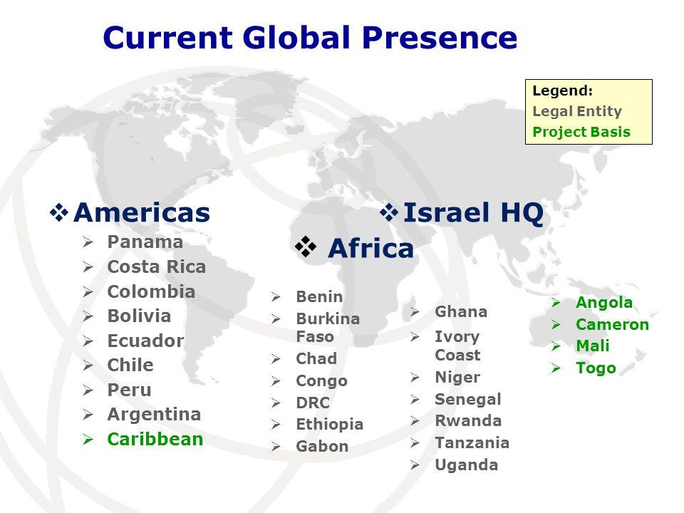 Israel HQ Current Global Presence Americas Panama Costa Rica Colombia Bolivia Ecuador Chile Peru Argentina Caribbean Africa Legend: Legal Entity Proje