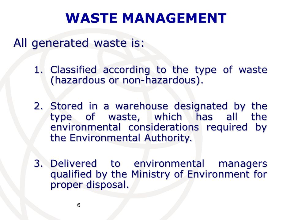 6 WASTE MANAGEMENT All generated waste is: 1.Classified according to the type of waste (hazardous or non-hazardous). 2.Stored in a warehouse designate