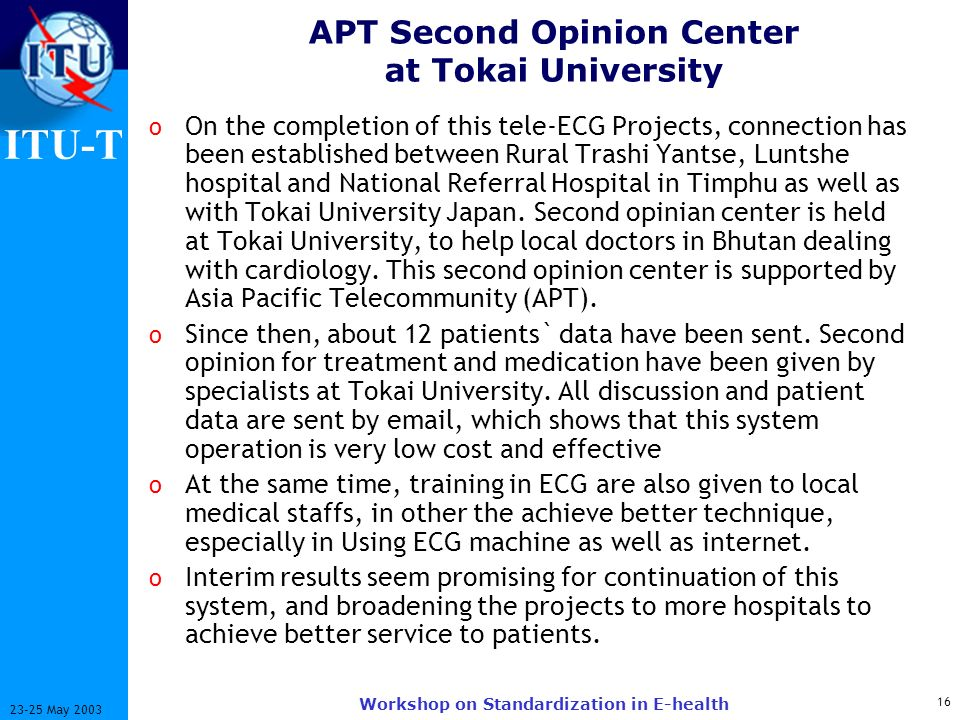 ITU-T May 2003 Workshop on Standardization in E-health APT Second Opinion Center at Tokai University o On the completion of this tele-ECG Projects, connection has been established between Rural Trashi Yantse, Luntshe hospital and National Referral Hospital in Timphu as well as with Tokai University Japan.