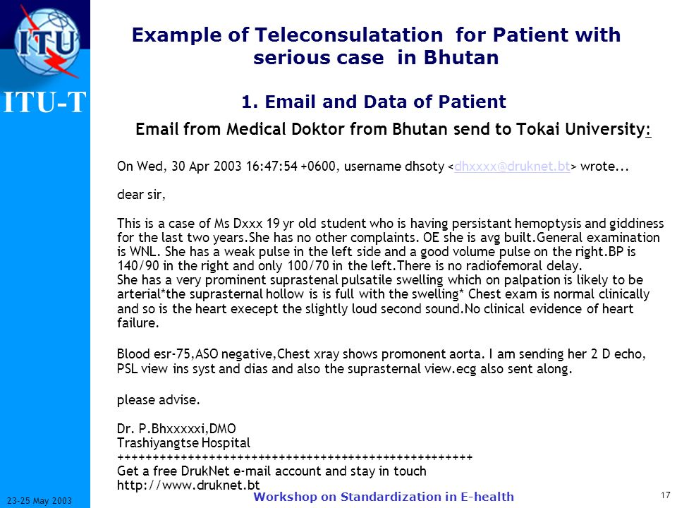 ITU-T 17 23-25 May 2003 Workshop on Standardization in E-health Example of Teleconsulatation for Patient with serious case in Bhutan Email from Medica