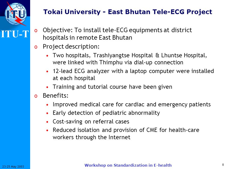ITU-T 8 23-25 May 2003 Workshop on Standardization in E-health Tokai University - East Bhutan Tele-ECG Project o Objective: To install tele-ECG equipm