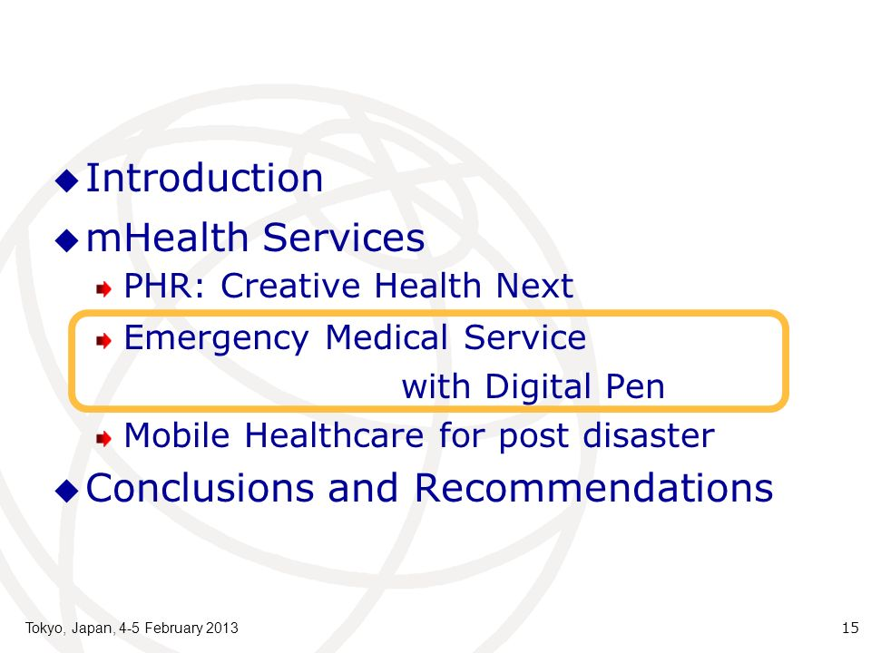 Introduction mHealth Services PHR: Creative Health Next Emergency Medical Service with Digital Pen Mobile Healthcare for post disaster Conclusions and Recommendations Tokyo, Japan, 4-5 February 2013 15