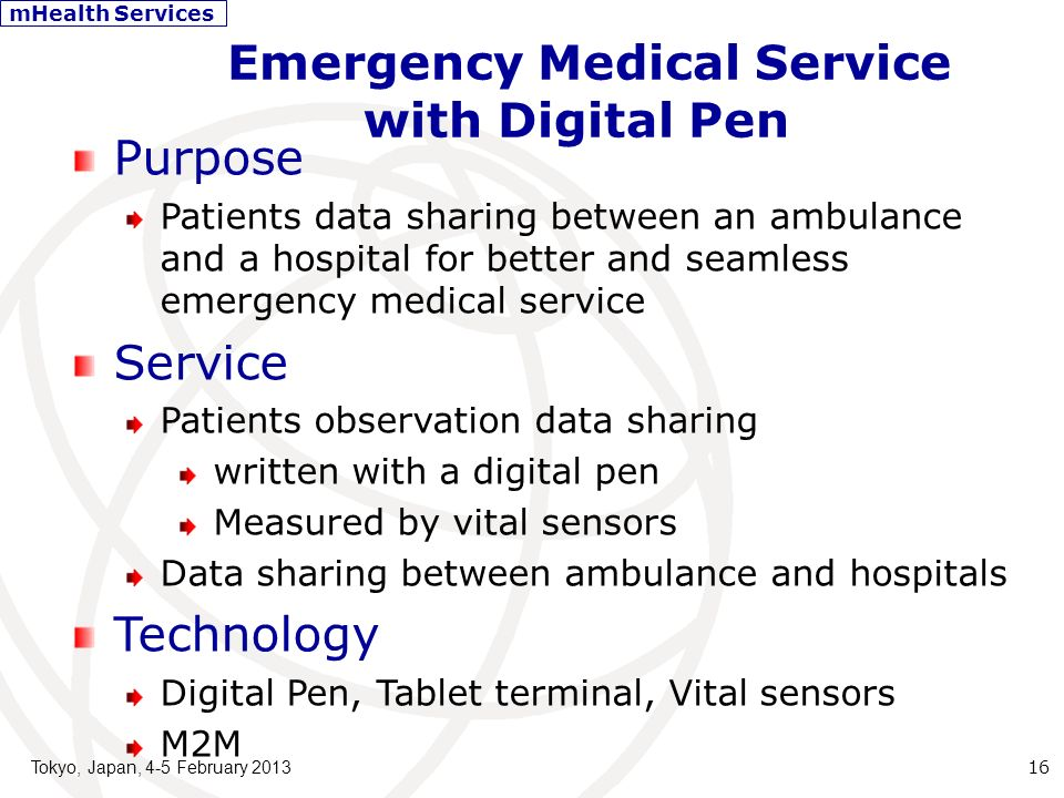Emergency Medical Service with Digital Pen Tokyo, Japan, 4-5 February 2013 16 Purpose Patients data sharing between an ambulance and a hospital for better and seamless emergency medical service Service Patients observation data sharing written with a digital pen Measured by vital sensors Data sharing between ambulance and hospitals Technology Digital Pen, Tablet terminal, Vital sensors M2M mHealth Services