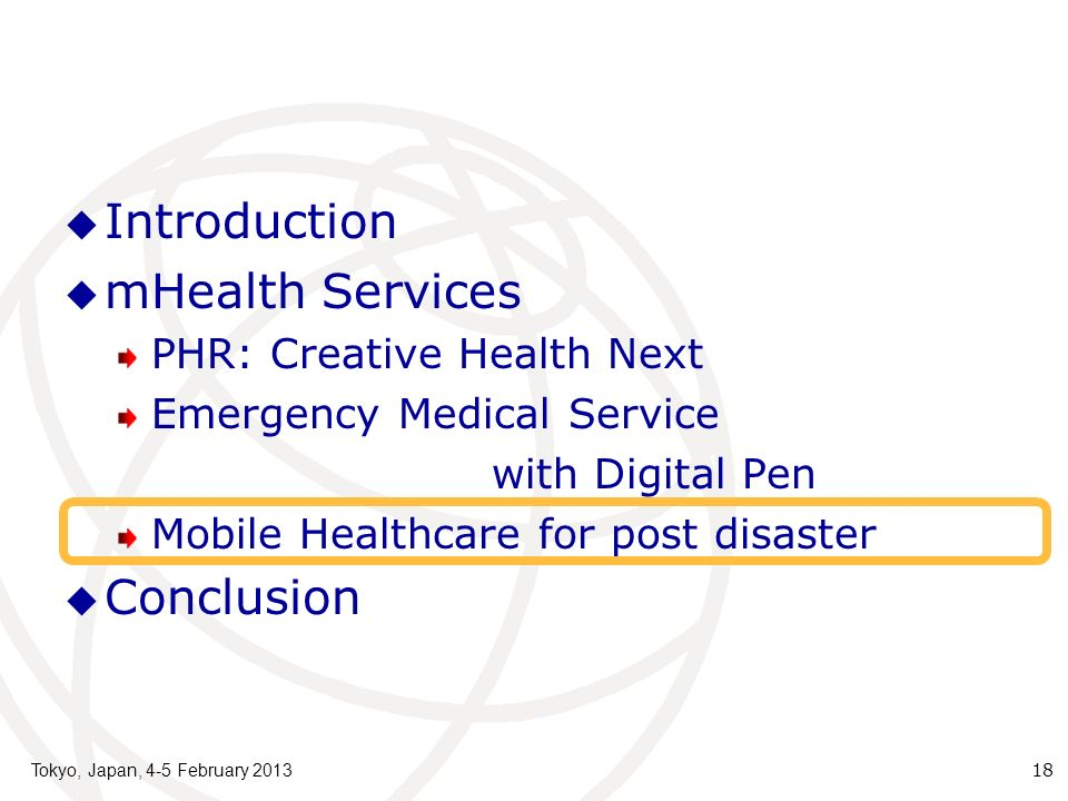 Introduction mHealth Services PHR: Creative Health Next Emergency Medical Service with Digital Pen Mobile Healthcare for post disaster Conclusion Tokyo, Japan, 4-5 February 2013 18