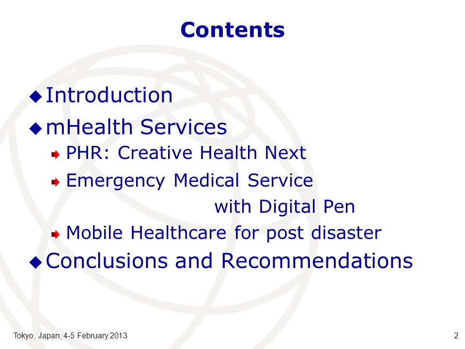 Contents Introduction mHealth Services PHR: Creative Health Next Emergency Medical Service with Digital Pen Mobile Healthcare for post disaster Conclusions and Recommendations Tokyo, Japan, 4-5 February 2013 2