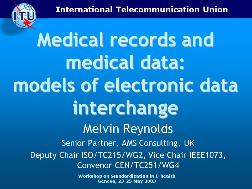 International Telecommunication Union Workshop on Standardization in E-health Geneva, 23-25 May 2003 Medical records and medical data: models of electronic data interchange Melvin Reynolds Senior Partner, AMS Consulting, UK Deputy Chair ISO/TC215/WG2, Vice Chair IEEE1073, Convenor CEN/TC251/WG4