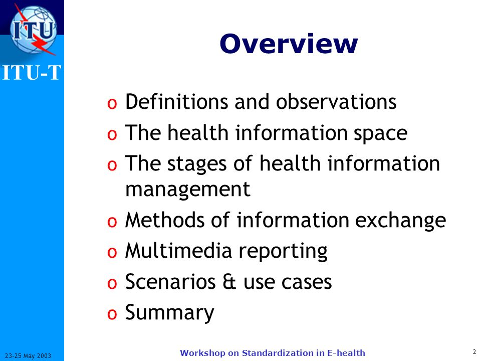 ITU-T 2 23-25 May 2003 Workshop on Standardization in E-health Overview o Definitions and observations o The health information space o The stages of