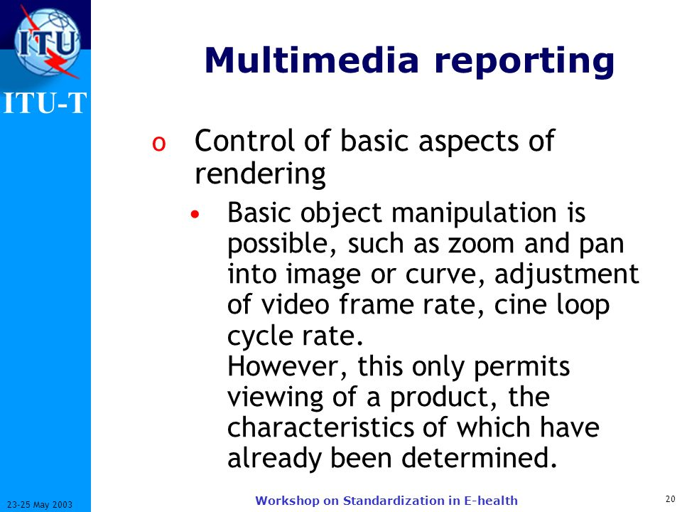 ITU-T 20 23-25 May 2003 Workshop on Standardization in E-health Multimedia reporting o Control of basic aspects of rendering Basic object manipulation is possible, such as zoom and pan into image or curve, adjustment of video frame rate, cine loop cycle rate.