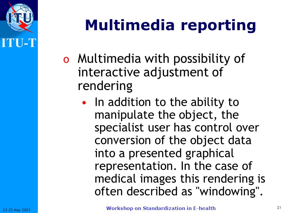 ITU-T 21 23-25 May 2003 Workshop on Standardization in E-health Multimedia reporting o Multimedia with possibility of interactive adjustment of rendering In addition to the ability to manipulate the object, the specialist user has control over conversion of the object data into a presented graphical representation.