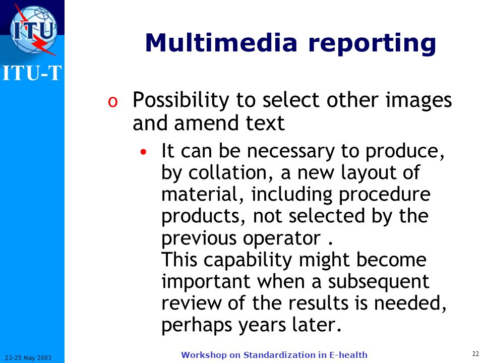 ITU-T 22 23-25 May 2003 Workshop on Standardization in E-health Multimedia reporting o Possibility to select other images and amend text It can be necessary to produce, by collation, a new layout of material, including procedure products, not selected by the previous operator.