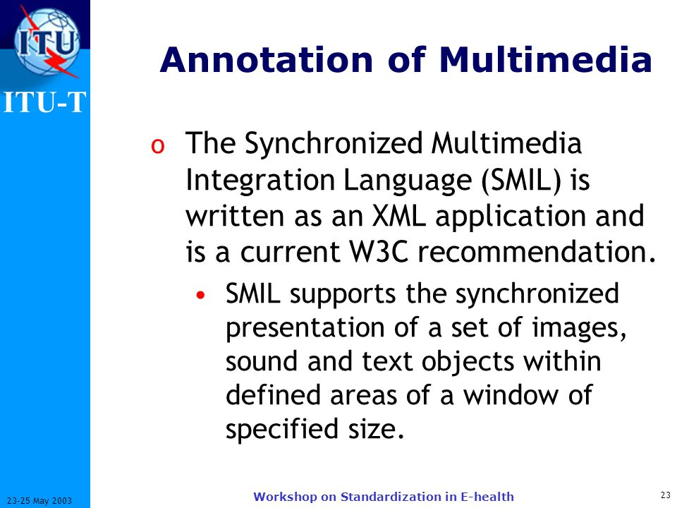 ITU-T 23 23-25 May 2003 Workshop on Standardization in E-health Annotation of Multimedia o The Synchronized Multimedia Integration Language (SMIL) is written as an XML application and is a current W3C recommendation.