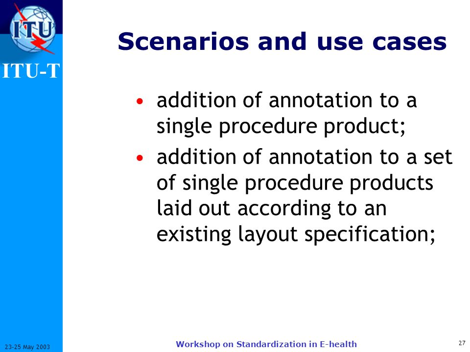 ITU-T 27 23-25 May 2003 Workshop on Standardization in E-health Scenarios and use cases addition of annotation to a single procedure product; addition