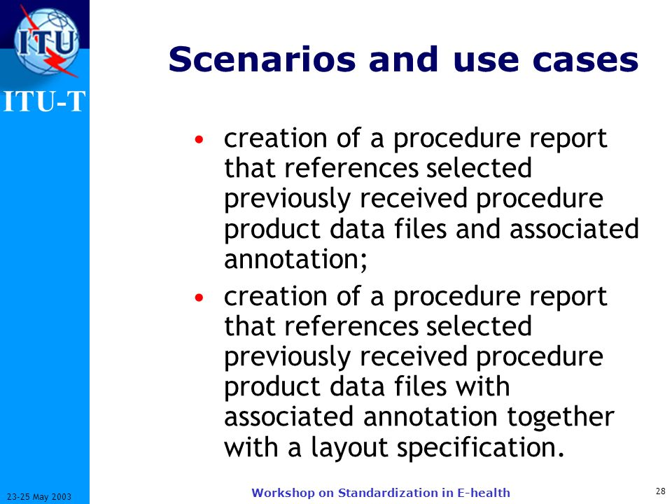 ITU-T 28 23-25 May 2003 Workshop on Standardization in E-health Scenarios and use cases creation of a procedure report that references selected previously received procedure product data files and associated annotation; creation of a procedure report that references selected previously received procedure product data files with associated annotation together with a layout specification.