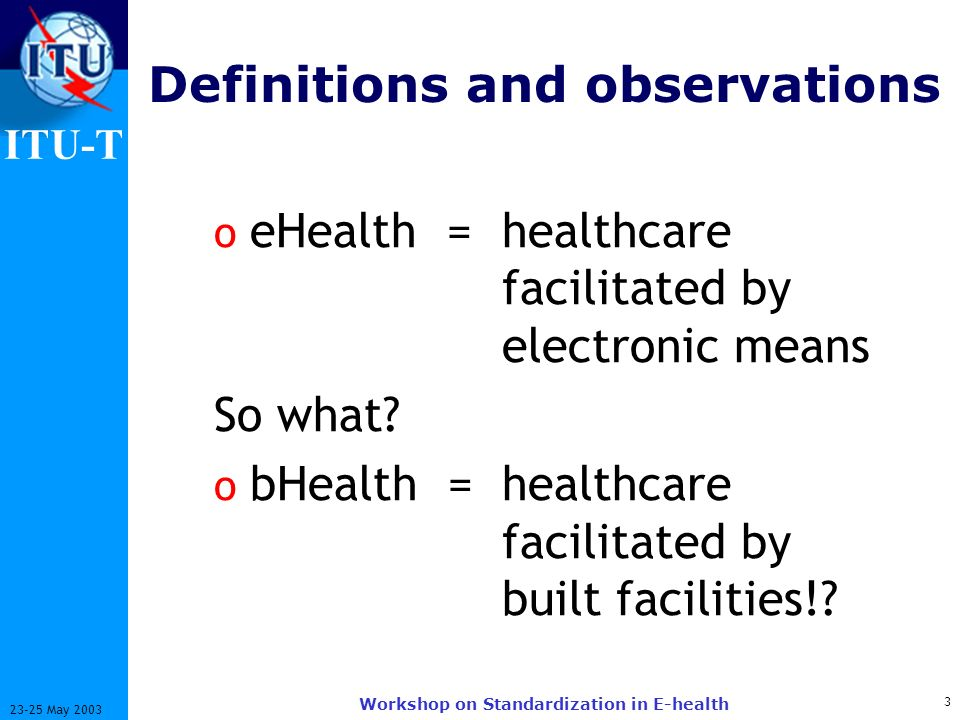 ITU-T 3 23-25 May 2003 Workshop on Standardization in E-health Definitions and observations o eHealth = healthcare facilitated by electronic means So what.