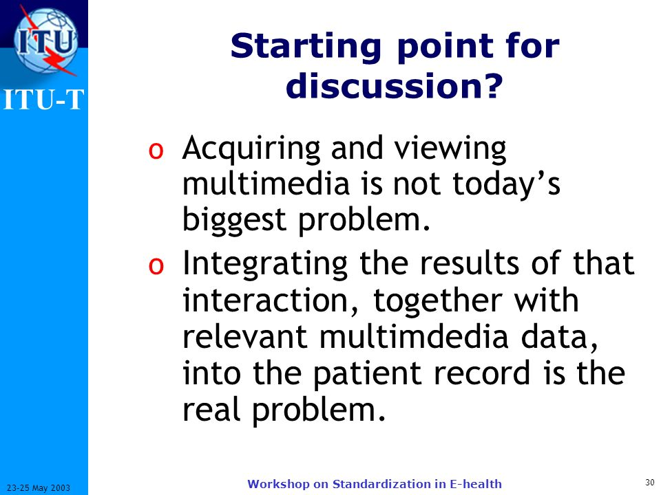 ITU-T 30 23-25 May 2003 Workshop on Standardization in E-health Starting point for discussion? o Acquiring and viewing multimedia is not todays bigges