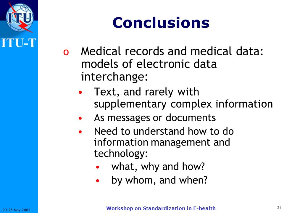 ITU-T 31 23-25 May 2003 Workshop on Standardization in E-health Conclusions o Medical records and medical data: models of electronic data interchange: