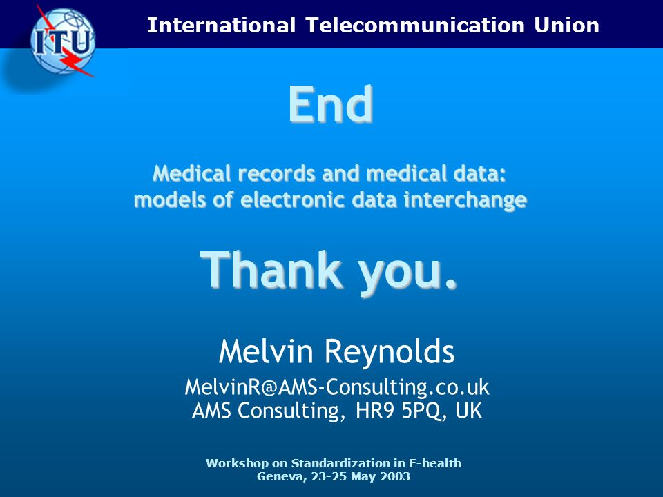 International Telecommunication Union Workshop on Standardization in E-health Geneva, 23-25 May 2003 End Medical records and medical data: models of electronic data interchange Thank you.