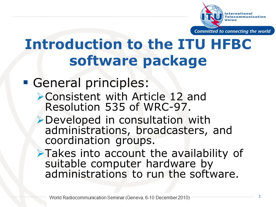 World Radiocommunication Seminar (Geneva, 6-10 December 2010) 3 Introduction to the ITU HFBC software package General principles: Consistent with Article 12 and Resolution 535 of WRC-97.