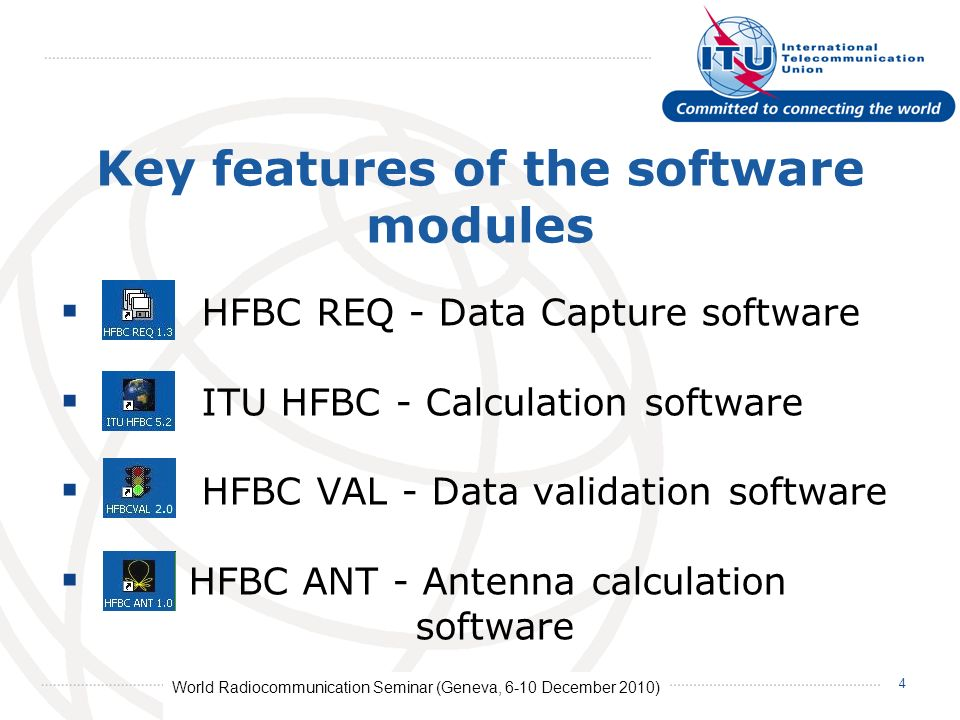 World Radiocommunication Seminar (Geneva, 6-10 December 2010) 4 Key features of the software modules HFBC REQ - Data Capture software ITU HFBC - Calculation software HFBC VAL - Data validation software HFBC ANT - Antenna calculation software