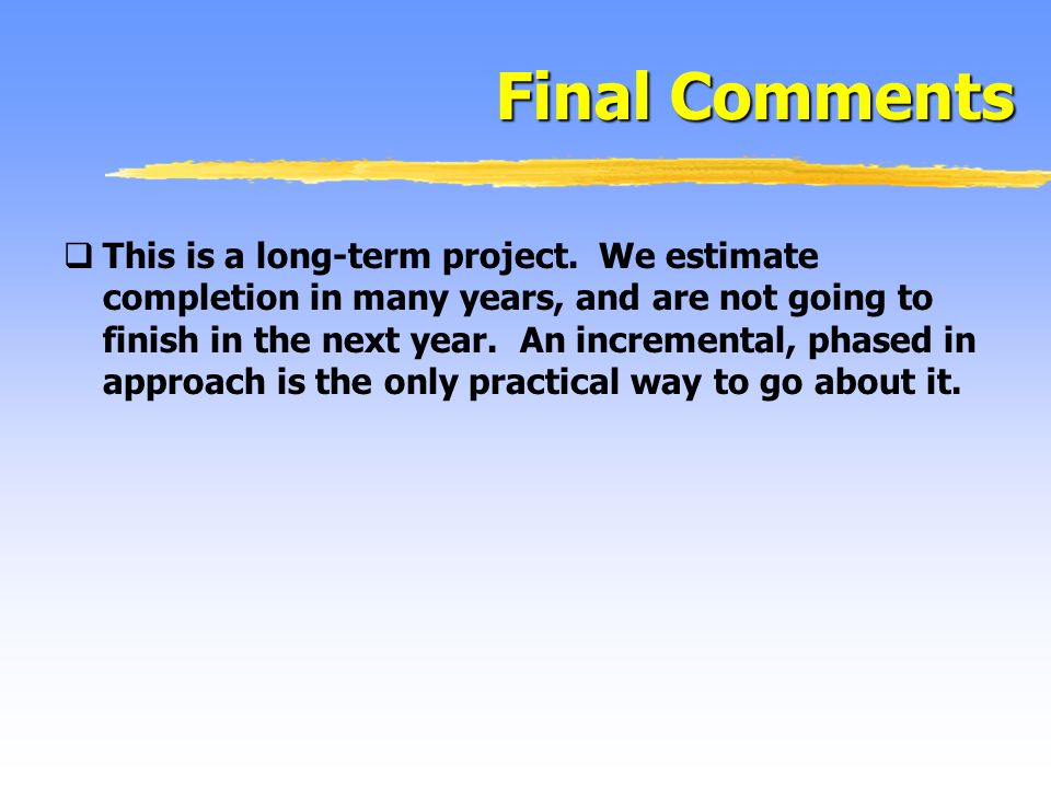 Final Comments This is a long-term project. We estimate completion in many years, and are not going to finish in the next year. An incremental, phased