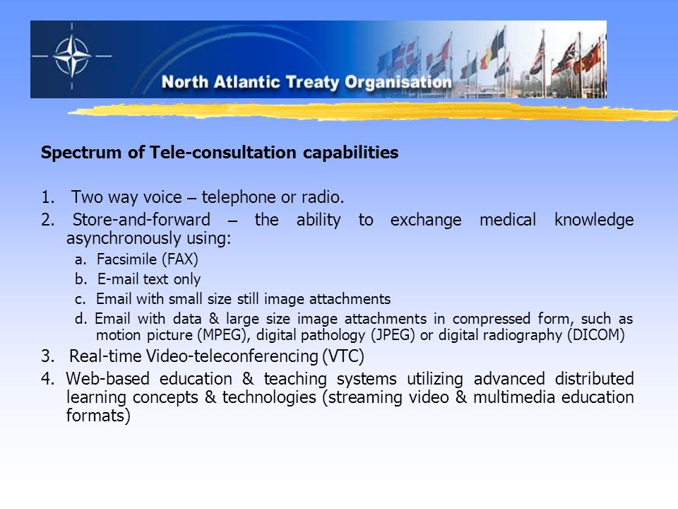 Spectrum of Tele-consultation capabilities 1. Two way voice – telephone or radio. 2. Store-and-forward – the ability to exchange medical knowledge asy