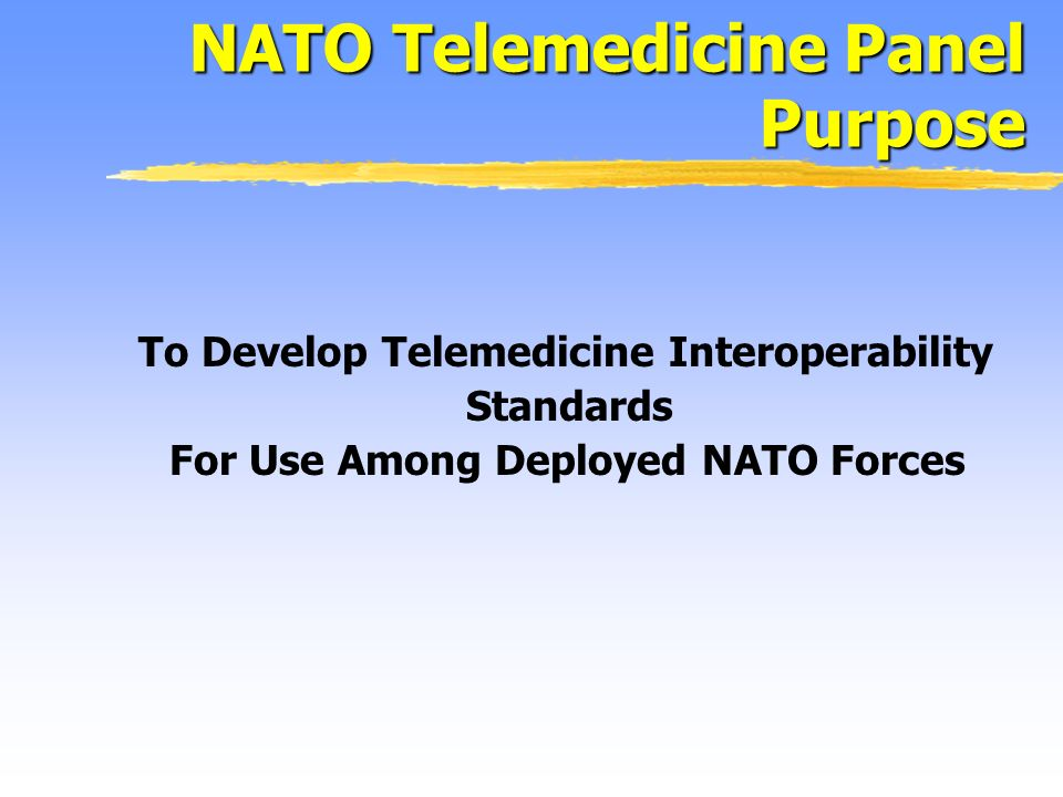 To Develop Telemedicine Interoperability Standards For Use Among Deployed NATO Forces NATO Telemedicine Panel Purpose