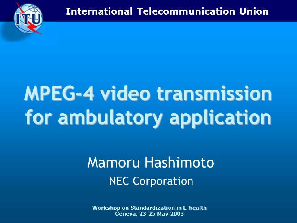 International Telecommunication Union Workshop on Standardization in E-health Geneva, 23-25 May 2003 MPEG-4 video transmission for ambulatory application Mamoru Hashimoto NEC Corporation