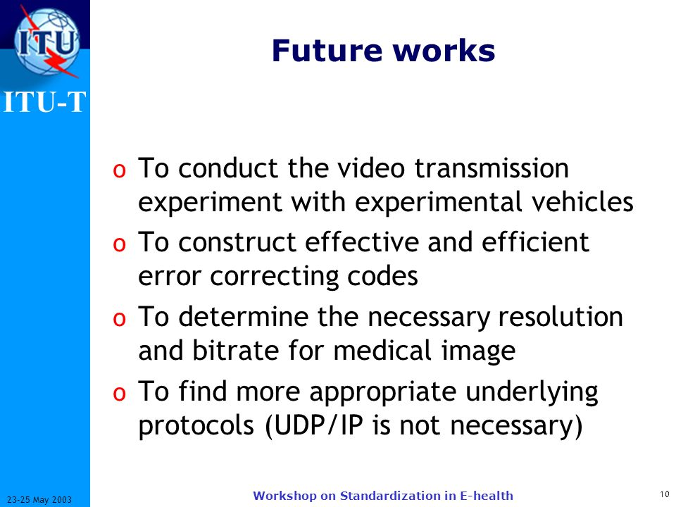ITU-T 10 23-25 May 2003 Workshop on Standardization in E-health Future works o To conduct the video transmission experiment with experimental vehicles o To construct effective and efficient error correcting codes o To determine the necessary resolution and bitrate for medical image o To find more appropriate underlying protocols (UDP/IP is not necessary)