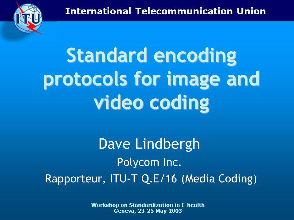 International Telecommunication Union Workshop on Standardization in E-health Geneva, 23-25 May 2003 Standard encoding protocols for image and video coding Dave Lindbergh Polycom Inc.