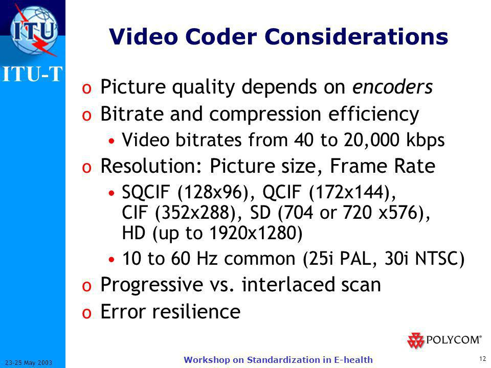 ITU-T 12 23-25 May 2003 Workshop on Standardization in E-health Video Coder Considerations o Picture quality depends on encoders o Bitrate and compression efficiency Video bitrates from 40 to 20,000 kbps o Resolution: Picture size, Frame Rate SQCIF (128x96), QCIF (172x144), CIF (352x288), SD (704 or 720 x576), HD (up to 1920x1280) 10 to 60 Hz common (25i PAL, 30i NTSC) o Progressive vs.