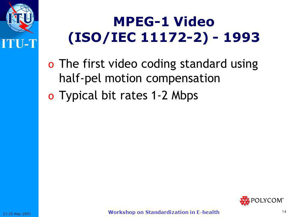 ITU-T 14 23-25 May 2003 Workshop on Standardization in E-health MPEG-1 Video (ISO/IEC 11172-2) - 1993 o The first video coding standard using half-pel motion compensation o Typical bit rates 1-2 Mbps